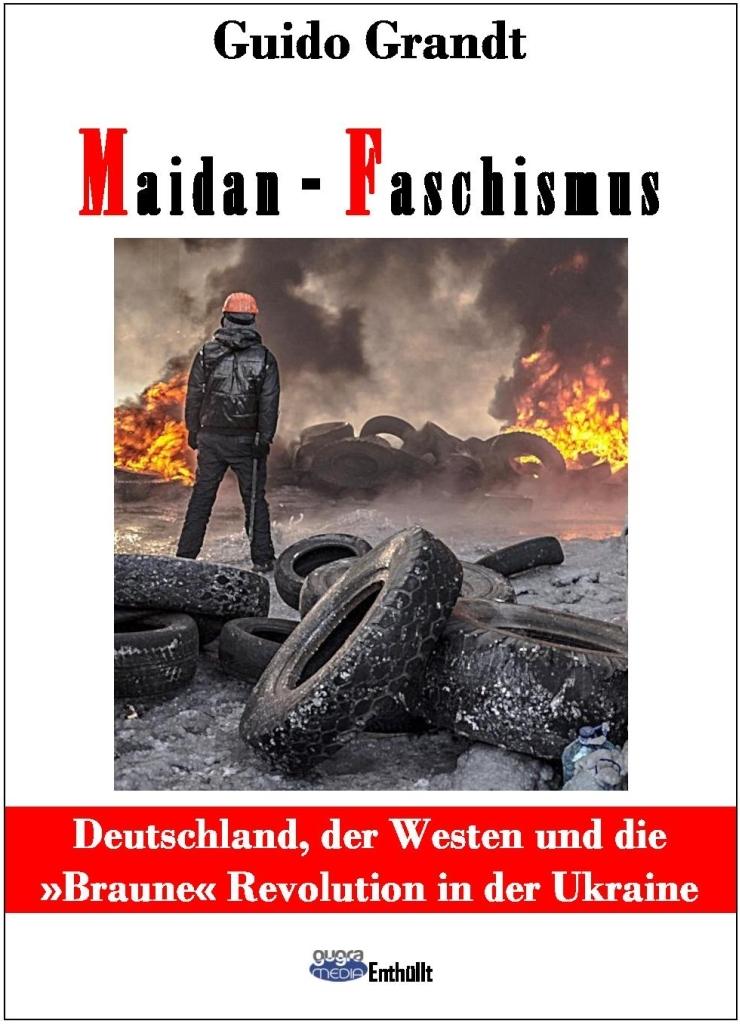Guido Grandt: Maidan-Faschismus - Deutschland, der Westen und die »Braune« Revolution in der Ukraine